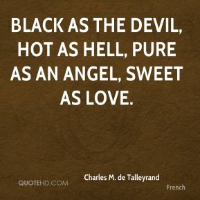 Charles M. de Talleyrand - Black as the devil, Hot as hell, Pure as an angel, Sweet as love.