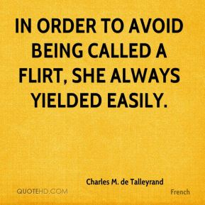 Charles M. de Talleyrand - In order to avoid being called a flirt, she always yielded easily.