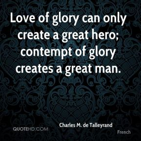 Love of glory can only create a great hero; contempt of glory creates a great man.