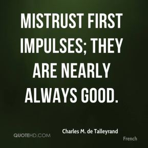 Charles M. de Talleyrand - Mistrust first impulses; they are nearly always good.