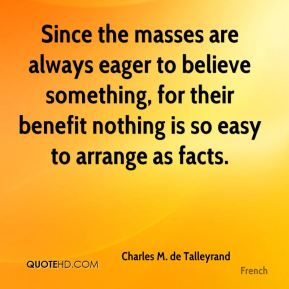 Charles M. de Talleyrand - Since the masses are always eager to believe something, for their benefit nothing is so easy to arrange as facts.