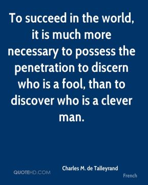 Charles M. de Talleyrand - To succeed in the world, it is much more necessary to possess the penetration to discern who is a fool, than to discover who is a clever man.