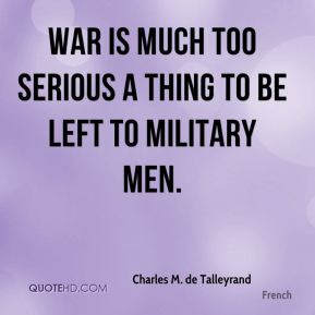 War is much too serious a thing to be left to military men.