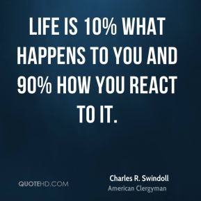 Charles R. Swindoll - Life is 10% what happens to you and 90% how you react to it.