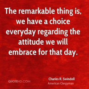 Charles R. Swindoll - The remarkable thing is, we have a choice everyday regarding the attitude we will embrace for that day.
