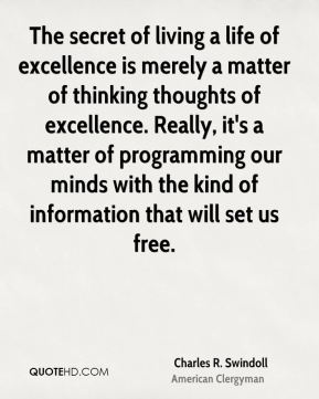 Charles R. Swindoll - The secret of living a life of excellence is merely a matter of thinking thoughts of excellence. Really, it's a matter of programming our minds with the kind of information that will set us free.