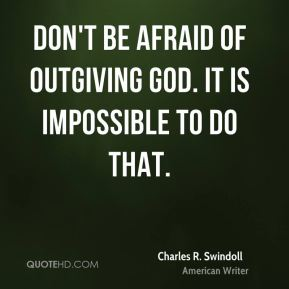 Don't be afraid of outgiving God. It is impossible to do that.