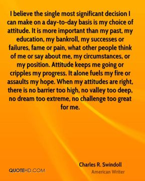 Charles R. Swindoll - I believe the single most significant decision I can make on a day-to-day basis is my choice of attitude. It is more important than my past, my education, my bankroll, my successes or failures, fame or pain, what other people think of me or say about me, my circumstances, or my position. Attitude keeps me going or cripples my progress. It alone fuels my fire or assaults my hope. When my attitudes are right, there is no barrier too high, no valley too deep, no dream too extreme, no challenge too great for me.