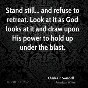 Stand still... and refuse to retreat. Look at it as God looks at it and draw upon His power to hold up under the blast.