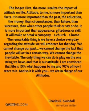 The longer I live, the more I realize the impact of attitude on life. Attitude, to me, is more important than facts. It is more important than the past, the education, the money, than circumstances, than failure, than successes, than what other people think or say or do. It is more important than appearance, giftedness or skill. It will make or break a company... a church... a home. The remarkable thing is we have a choice everyday regarding the attitude we will embrace for that day. We cannot change our past... we cannot change the fact that people will act in a certain way. We cannot change the inevitable. The only thing we can do is play on the one string we have, and that is our attitude. I am convinced that life is 10% what happens to me and 90% of how I react to it. And so it is with you... we are in charge of our Attitudes.