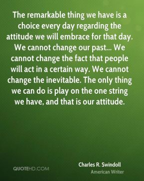 Charles R. Swindoll - The remarkable thing we have is a choice every day regarding the attitude we will embrace for that day. We cannot change our past... We cannot change the fact that people will act in a certain way. We cannot change the inevitable. The only thing we can do is play on the one string we have, and that is our attitude.