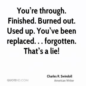 You're through. Finished. Burned out. Used up. You've been replaced. . . forgotten. That's a lie!