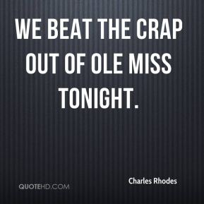 Charles Rhodes - We beat the crap out of Ole Miss tonight.