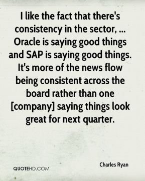 I like the fact that there's consistency in the sector, ... Oracle is saying good things and SAP is saying good things. It's more of the news flow being consistent across the board rather than one [company] saying things look great for next quarter.