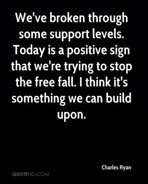 We've broken through some support levels. Today is a positive sign that we're trying to stop the free fall. I think it's something we can build upon.