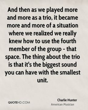 And then as we played more and more as a trio, it became more and more of a situation where we realized we really knew how to use the fourth member of the group - that space. The thing about the trio is that it's the biggest sound you can have with the smallest unit.