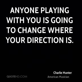 Anyone playing with you is going to change where your direction is.
