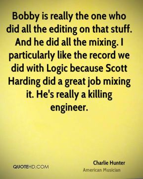 Charlie Hunter - Bobby is really the one who did all the editing on that stuff. And he did all the mixing. I particularly like the record we did with Logic because Scott Harding did a great job mixing it. He's really a killing engineer.