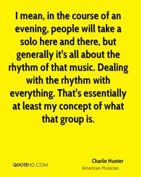 I mean, in the course of an evening, people will take a solo here and there, but generally it's all about the rhythm of that music. Dealing with the rhythm with everything. That's essentially at least my concept of what that group is.