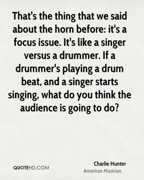Charlie Hunter - That's the thing that we said about the horn before: it's a focus issue. It's like a singer versus a drummer. If a drummer's playing a drum beat, and a singer starts singing, what do you think the audience is going to do?