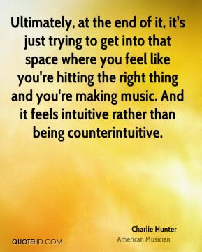Ultimately, at the end of it, it's just trying to get into that space where you feel like you're hitting the right thing and you're making music. And it feels intuitive rather than being counterintuitive.