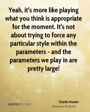 Yeah, it's more like playing what you think is appropriate for the moment. It's not about trying to force any particular style within the parameters - and the parameters we play in are pretty large!