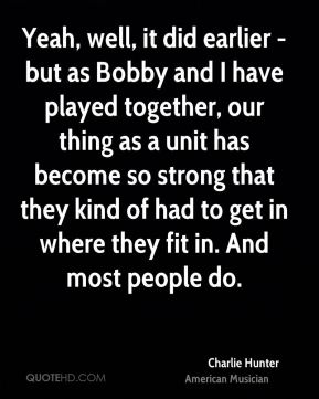 Yeah, well, it did earlier - but as Bobby and I have played together, our thing as a unit has become so strong that they kind of had to get in where they fit in. And most people do.