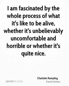 I am fascinated by the whole process of what it's like to be alive, whether it's unbelievably uncomfortable and horrible or whether it's quite nice.