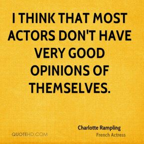 I think that most actors don't have very good opinions of themselves.