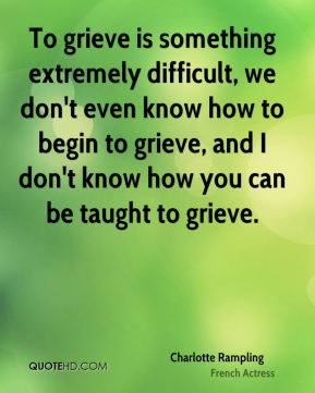 To grieve is something extremely difficult, we don't even know how to begin to grieve, and I don't know how you can be taught to grieve.