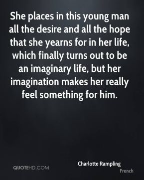 She places in this young man all the desire and all the hope that she yearns for in her life, which finally turns out to be an imaginary life, but her imagination makes her really feel something for him.