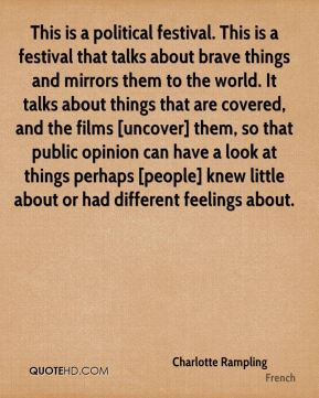This is a political festival. This is a festival that talks about brave things and mirrors them to the world. It talks about things that are covered, and the films [uncover] them, so that public opinion can have a look at things perhaps [people] knew little about or had different feelings about.