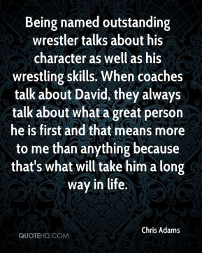 Chris Adams - Being named outstanding wrestler talks about his character as well as his wrestling skills. When coaches talk about David, they always talk about what a great person he is first and that means more to me than anything because that's what will take him a long way in life.