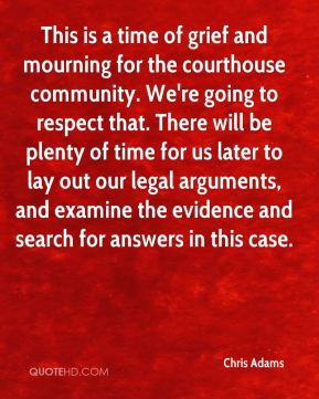 Chris Adams - This is a time of grief and mourning for the courthouse community. We're going to respect that. There will be plenty of time for us later to lay out our legal arguments, and examine the evidence and search for answers in this case.