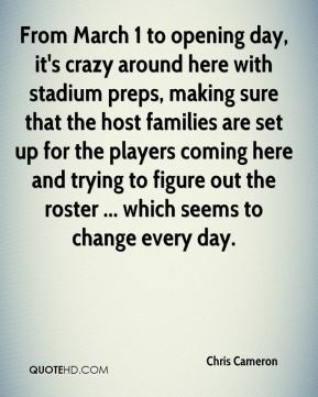 Chris Cameron - From March 1 to opening day, it's crazy around here with stadium preps, making sure that the host families are set up for the players coming here and trying to figure out the roster ... which seems to change every day.