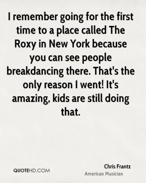 Chris Frantz - I remember going for the first time to a place called The Roxy in New York because you can see people breakdancing there. That's the only reason I went! It's amazing, kids are still doing that.