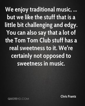 We enjoy traditional music, ... but we like the stuff that is a little bit challenging and edgy. You can also say that a lot of the Tom Tom Club stuff has a real sweetness to it. We're certainly not opposed to sweetness in music.