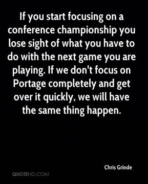If you start focusing on a conference championship you lose sight of what you have to do with the next game you are playing. If we don't focus on Portage completely and get over it quickly, we will have the same thing happen.