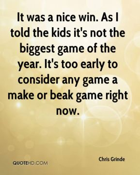 It was a nice win. As I told the kids it's not the biggest game of the year. It's too early to consider any game a make or beak game right now.