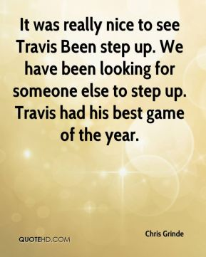It was really nice to see Travis Been step up. We have been looking for someone else to step up. Travis had his best game of the year.