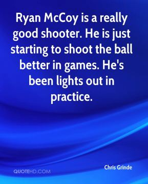 Ryan McCoy is a really good shooter. He is just starting to shoot the ball better in games. He's been lights out in practice.