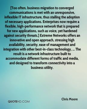 Chris Moore - [Too often, business migration to converged communications is met with an unresponsive, inflexible IT infrastructure, thus stalling the adoption of necessary applications. Enterprises now require a flexible, high-performance network that is prepared for new applications, such as voice, yet hardened against security threats.] Extreme Networks offers an innovative and open approach, stressing high availability, security, ease of management and integration with other best-in-class technology, ... The result is a network infrastructure built to accommodate different forms of traffic and media, and designed to transform connectivity into a business utility.