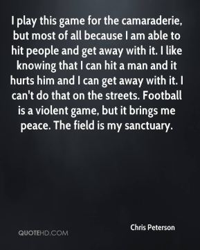 Chris Peterson - I play this game for the camaraderie, but most of all because I am able to hit people and get away with it. I like knowing that I can hit a man and it hurts him and I can get away with it. I can't do that on the streets. Football is a violent game, but it brings me peace. The field is my sanctuary.