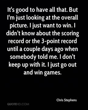 Chris Stephens - It's good to have all that. But I'm just looking at the overall picture. I just want to win. I didn't know about the scoring record or the 3-point record until a couple days ago when somebody told me. I don't keep up with it. I just go out and win games.