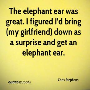 Chris Stephens - The elephant ear was great. I figured I'd bring (my girlfriend) down as a surprise and get an elephant ear.