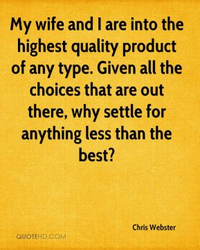 Chris Webster - My wife and I are into the highest quality product of any type. Given all the choices that are out there, why settle for anything less than the best?