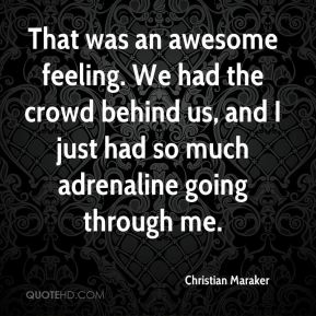 Christian Maraker - That was an awesome feeling. We had the crowd behind us, and I just had so much adrenaline going through me.