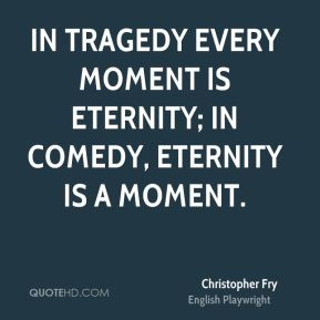 Christopher Fry - In tragedy every moment is eternity; in comedy, eternity is a moment.
