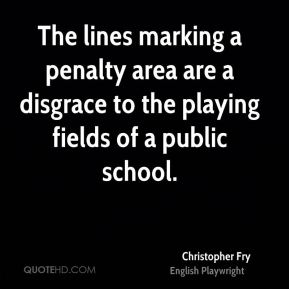 Christopher Fry - The lines marking a penalty area are a disgrace to the playing fields of a public school.