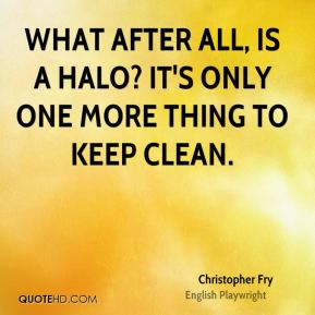 Christopher Fry - What after all, is a halo? It's only one more thing to keep clean.